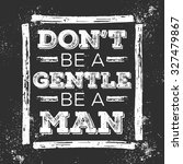 Don't Be A Gentle Be A Man....
