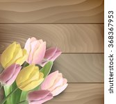 beautiful tulips on wood... | Shutterstock .eps vector #368367953