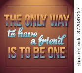 The Only Way To Have A Friend...