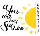 you are my sunshine  hand... | Shutterstock .eps vector #460154353