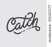 """catch the vibe"" custom hand... | Shutterstock .eps vector #531327277"