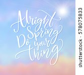 alright spring  do your thing.... | Shutterstock .eps vector #578075833