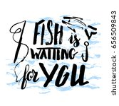 lettering  quote fish is... | Shutterstock .eps vector #656509843