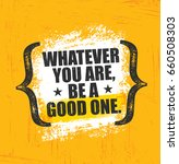 whatever you are  be a good one.... | Shutterstock .eps vector #660508303