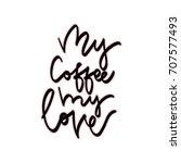 my coffee my love. hand drawn... | Shutterstock .eps vector #707577493