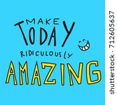 make today ridiculously amazing ... | Shutterstock .eps vector #712605637