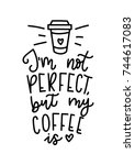 i'm not perfect but my coffee... | Shutterstock .eps vector #744617083