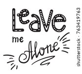 leave me alone quote lettering. ... | Shutterstock .eps vector #763419763