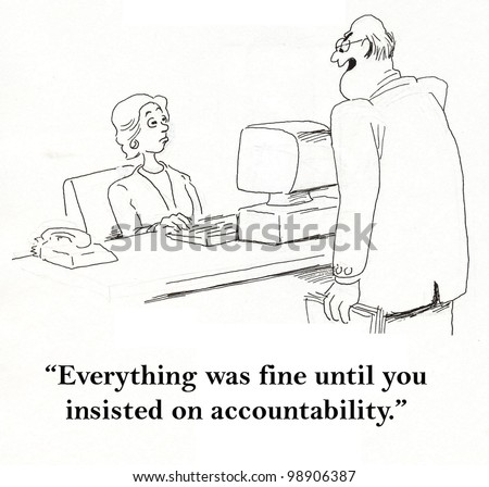 """Everything was fine until you insisted on accountability."""