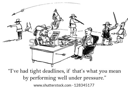 """I've had tight deadlines, if that's what you mean by performing well under pressure."""