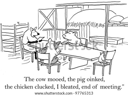 """The cow mooed, the pig oinked, the chicken clucked, I bleeted, end of meeting."""