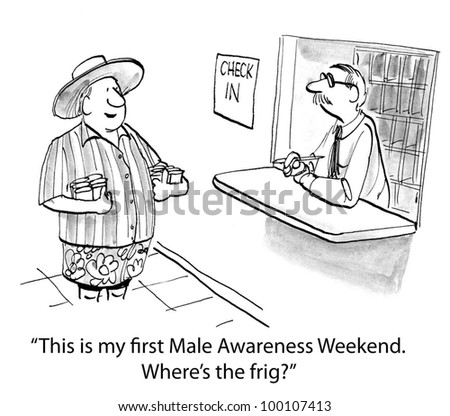 """This is my first Male Awareness Weekend.  WHere's the frig?"""