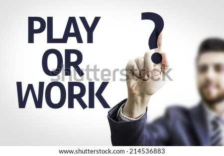 Business man pointing to transparent board with text: Play or Work?