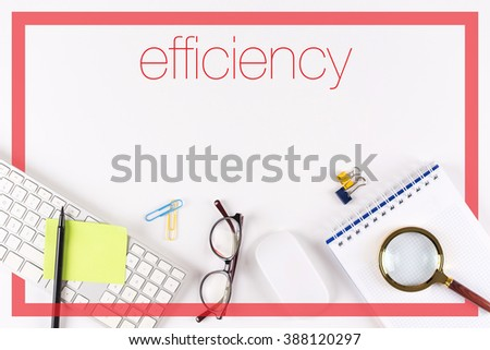 High angle view of various office supplies on desk with a word Efficiency