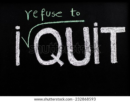 I refuse to quit message, handwriting with chalk on blackboard, lifestyle change concept