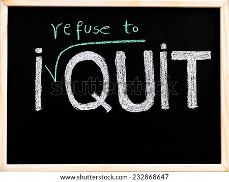 I refuse to quit message, handwriting with chalk on wooden frame blackboard, lifestyle change concept