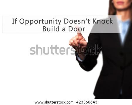If Opportunity Doesn't Knock Build a Door - Businesswoman hand pressing button on touch screen interface. Business, technology, internet concept. Stock Photo