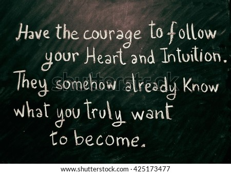 Motivational Phrase: Have the courage to follow your heart and intuition. They somehow already know what you truly want to become