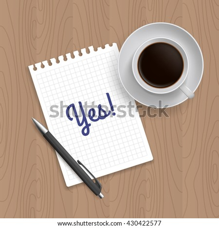 Pen, coffee and blank paper with inscription 'Yes'. Realistic top view illustration. Coffee and notebook on wooden table
