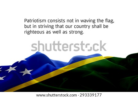 "Quote ""Patriotism consists not in waving the flag, but in striving that our country shall be righteous as well as strong"" waving abstract fabric Solomon Islands flag on white background"