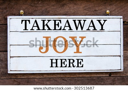Takeaway Joy Here Inspirational message written on vintage wooden board. Motivation concept image