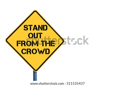 Yellow roadsign with Stand Out From The Crowd message isolated on white background