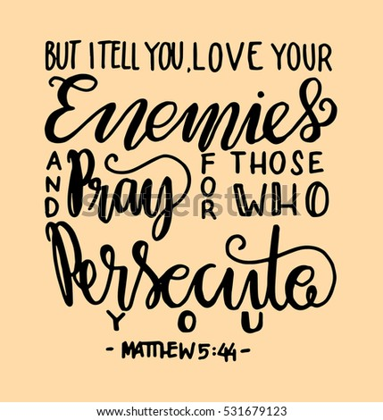 But I Tell You Love Your Enemies And Pray For Those Who Persecute