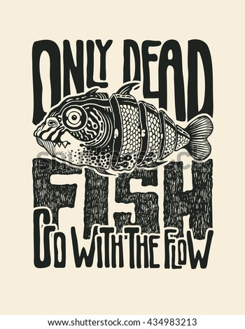 "Design T-shirt ""Only Dead Fish Go With The Flow"" With Fish And Hand-Written Fonts. Hand Lettering & Calligraphy Design. Vector Illustration."