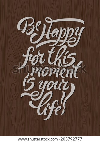 Motivational poster. Be Happy for this moment is your life!