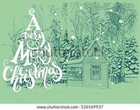 Winter scene with small house in a snowy forest drawn in a sketch style. A Very Merry Christmas hand lettering with sketched fir trees on the background. Vector illustration.
